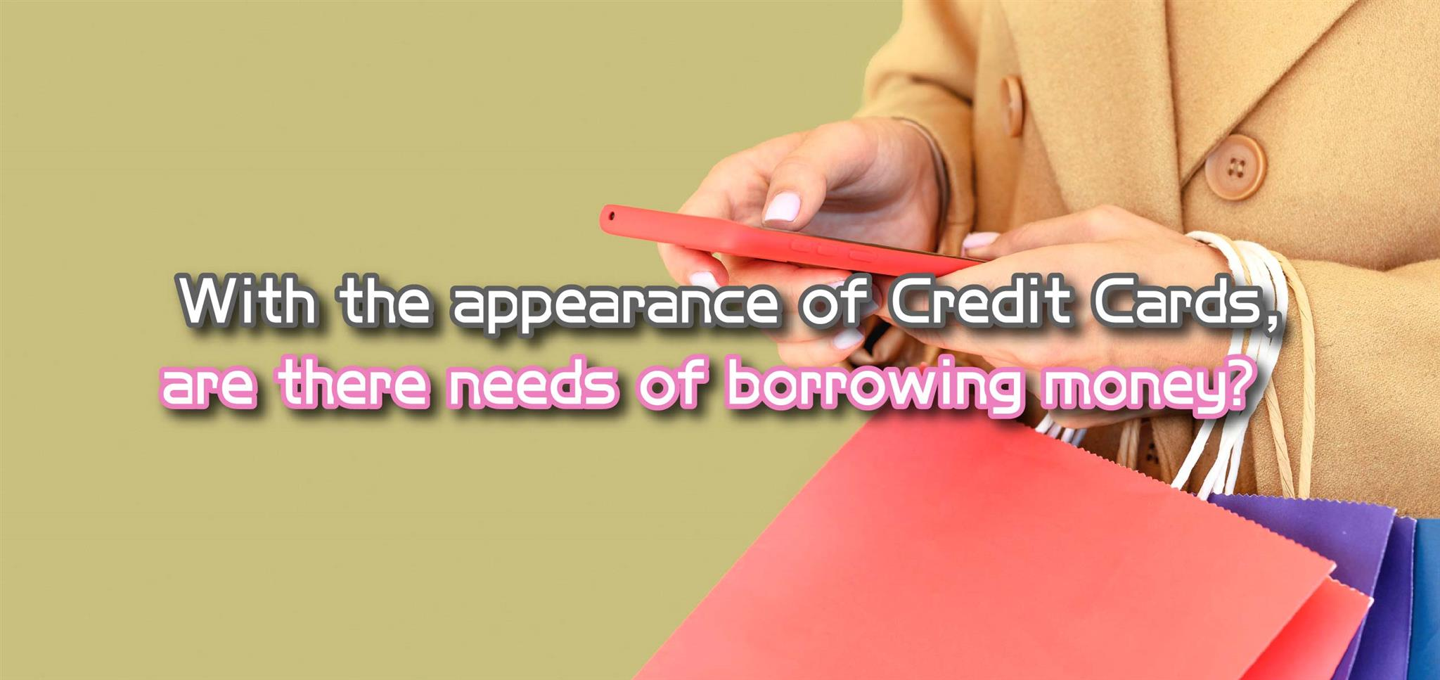 With the appearance of Credit Cards, are there needs of borrowing money?